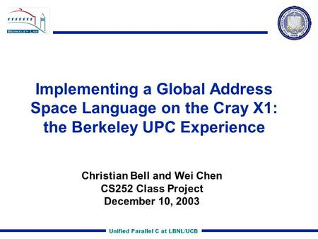 Unified Parallel C at LBNL/UCB Implementing a Global Address Space Language on the Cray X1: the Berkeley UPC Experience Christian Bell and Wei Chen CS252.
