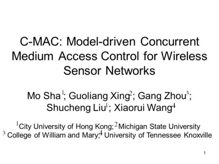 1 C-MAC: Model-driven Concurrent Medium Access Control for Wireless Sensor Networks Mo Sha ; Guoliang Xing ; Gang Zhou ; Shucheng Liu ; Xiaorui Wang City.