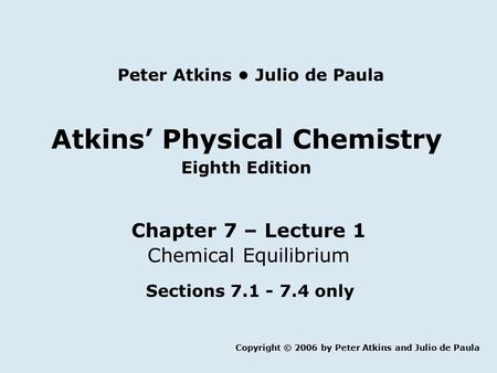 Atkins' Physical Chemistry Eighth Edition Chapter 7 – Lecture 1 Chemical Equilibrium Copyright © 2006 by Peter Atkins and Julio de Paula Peter Atkins Julio.