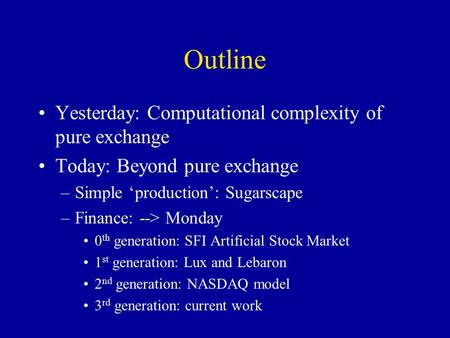 Outline Yesterday: Computational complexity of pure exchange Today: Beyond pure exchange –Simple 'production': Sugarscape –Finance: --> Monday 0 th generation: