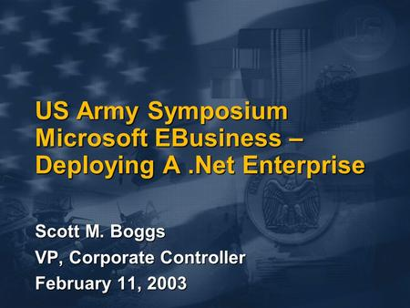US Army Symposium Microsoft EBusiness – Deploying A.Net Enterprise Scott M. Boggs VP, Corporate Controller February 11, 2003.