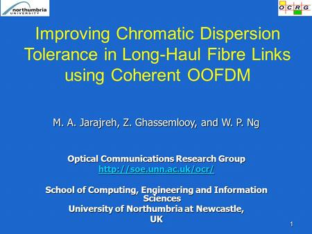 1 Improving Chromatic Dispersion Tolerance in Long-Haul Fibre Links using Coherent OOFDM M. A. Jarajreh, Z. Ghassemlooy, and W. P. Ng Optical Communications.
