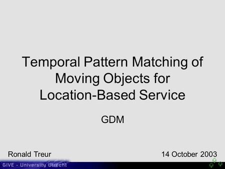 Temporal Pattern Matching of Moving Objects for Location-Based Service GDM Ronald Treur14 October 2003.