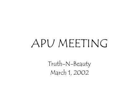 APU MEETING Truth-N-Beauty March 1, 2002. Goals of this meeting Discuss process Development the high level picture of the project (this is a set, not.