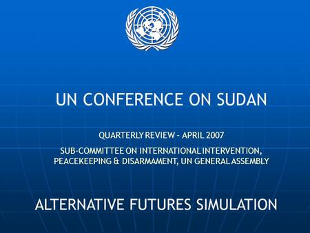 UN CONFERENCE ON SUDAN QUARTERLY REVIEW – APRIL 2007 SUB-COMMITTEE ON INTERNATIONAL INTERVENTION, PEACEKEEPING & DISARMAMENT, UN GENERAL ASSEMBLY ALTERNATIVE.