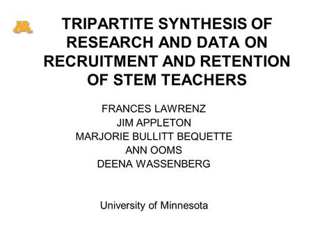 TRIPARTITE SYNTHESIS OF RESEARCH AND DATA ON RECRUITMENT AND RETENTION OF STEM TEACHERS FRANCES LAWRENZ JIM APPLETON MARJORIE BULLITT BEQUETTE ANN OOMS.