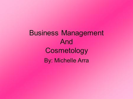 Business Management And Cosmetology By: Michelle Arra.