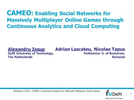 1 NetGames 2010 – CAMEO: Continuous Analytics for Massively Multiplayer Online Games CAMEO : Enabling Social Networks for Massively Multiplayer Online.