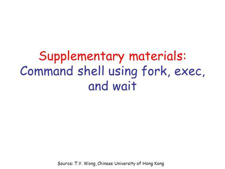 Source: T.Y. Wong, Chinese University of Hong Kong Supplementary materials: Command shell using fork, exec, and wait.