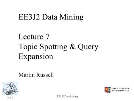 Slide 1 EE3J2 Data Mining EE3J2 Data Mining Lecture 7 Topic Spotting & Query Expansion Martin Russell.