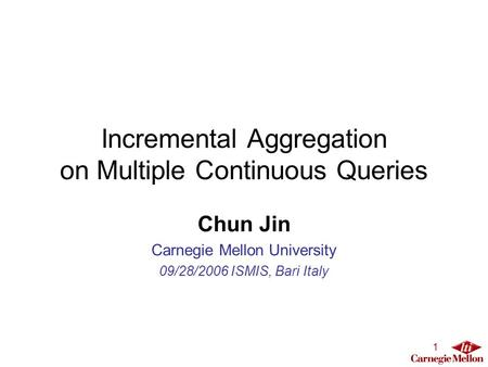 1 Incremental Aggregation on Multiple Continuous Queries Chun Jin Carnegie Mellon University 09/28/2006 ISMIS, Bari Italy.
