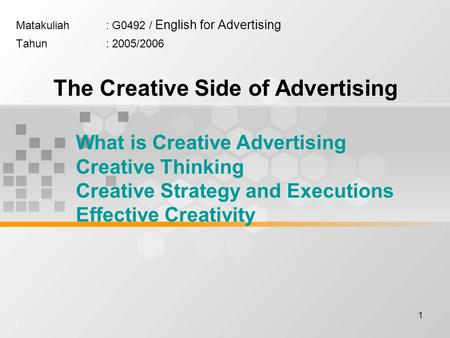 1 Matakuliah: G0492 / English for Advertising Tahun: 2005/2006 The Creative Side of Advertising What is Creative Advertising Creative Thinking Creative.