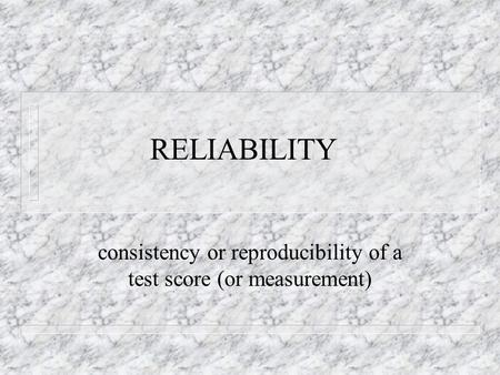 RELIABILITY consistency or reproducibility of a test score (or measurement)
