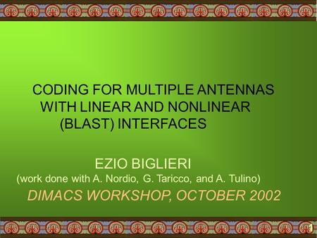 1 CODING FOR MULTIPLE ANTENNAS WITH LINEAR AND NONLINEAR (BLAST) INTERFACES DIMACS WORKSHOP, OCTOBER 2002 EZIO BIGLIERI (work done with A. Nordio, G. Taricco,