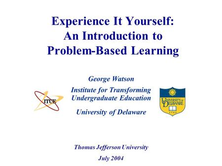 University of Delaware Experience It Yourself: An Introduction to Problem-Based Learning Institute for Transforming Undergraduate Education Thomas Jefferson.