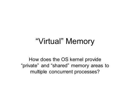 """Virtual"" Memory How does the OS kernel provide ""private"" and ""shared"" memory areas to multiple concurrent processes?"