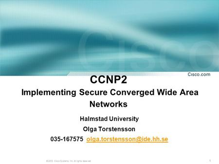1 © 2003, Cisco Systems, Inc. All rights reserved. CCNP2 Implementing Secure Converged Wide Area Networks Halmstad University Olga Torstensson 035-167575.