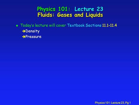 Physics 101: Lecture 23, Pg 1 Physics 101: Lecture 23 Fluids: Gases and Liquids l Today's lecture will cover Textbook Sections 11.1-11.4 è Density è Pressure.