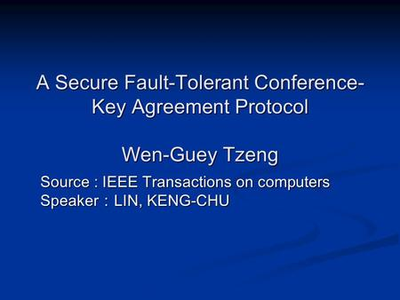 A Secure Fault-Tolerant Conference- Key Agreement Protocol Wen-Guey Tzeng Source : IEEE Transactions on computers Speaker : LIN, KENG-CHU.