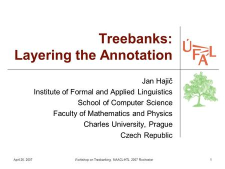 April 26, 2007Workshop on Treebanking, NAACL-HTL 2007 Rochester1 Treebanks: Layering the Annotation Jan Hajič Institute of Formal and Applied Linguistics.
