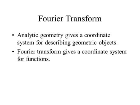 Fourier Transform Analytic geometry gives a coordinate system for describing geometric objects. Fourier transform gives a coordinate system for functions.