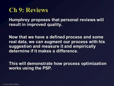 © 2010 John Dalbey Ch 9: Reviews Humphrey proposes that personal reviews will result in improved quality. Now that we have a defined process and some real.
