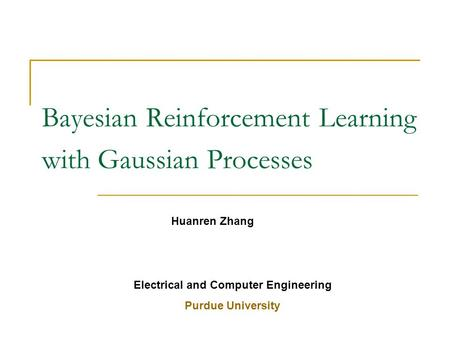 Bayesian Reinforcement Learning with Gaussian Processes Huanren Zhang Electrical and Computer Engineering Purdue University.