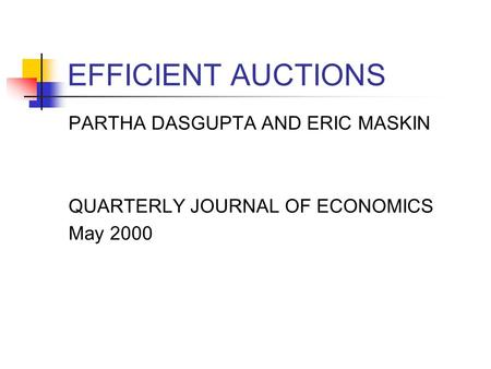 EFFICIENT AUCTIONS PARTHA DASGUPTA AND ERIC MASKIN QUARTERLY JOURNAL OF ECONOMICS May 2000.