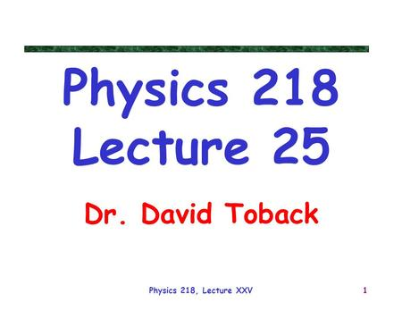 Physics 218, Lecture XXV1 Physics 218 Lecture 25 Dr. David Toback.