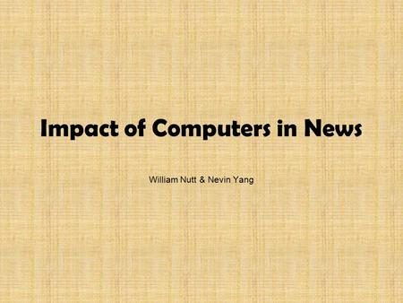 Impact of Computers in News William Nutt & Nevin Yang.