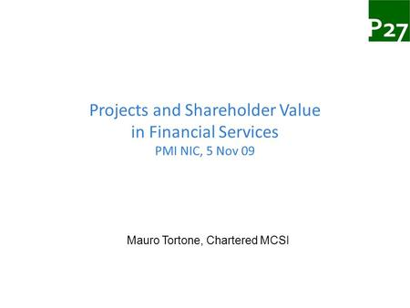 Projects and Shareholder Value in Financial Services PMI NIC, 5 Nov 09 Mauro Tortone, Chartered MCSI.