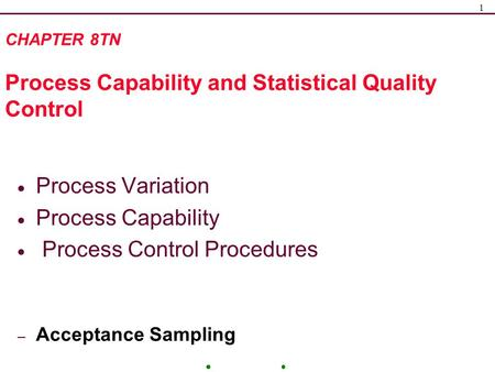 1 CHAPTER 8TN Process Capability and Statistical Quality Control  Process Variation  Process Capability  Process Control Procedures – Acceptance Sampling.