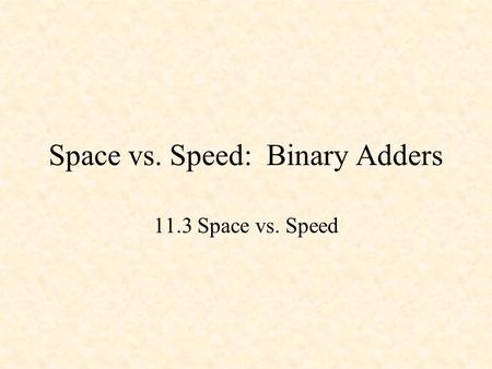Space vs. Speed: Binary Adders 11.3 Space vs. Speed.