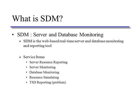 What is SDM? SDM : Server and Database Monitoring  SDM is the web-based real-time server and database monitoring and reporting tool  Service Items Server.