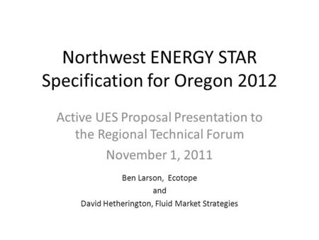 Northwest ENERGY STAR Specification for Oregon 2012 Active UES Proposal Presentation to the Regional Technical Forum November 1, 2011 Ben Larson, Ecotope.