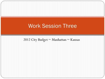 2012 City Budget ~ Manhattan ~ Kansas Work Session Three.