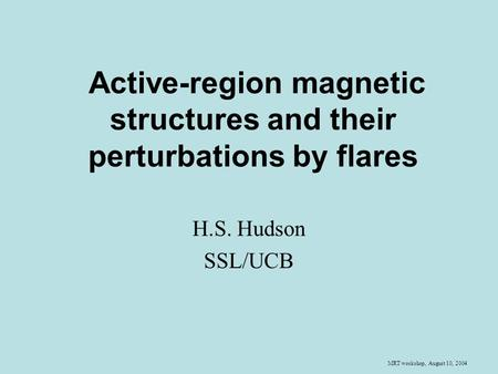 MRT workshop, August 10, 2004 Active-region magnetic structures and their perturbations by flares H.S. Hudson SSL/UCB.
