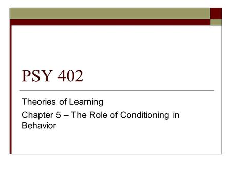 PSY 402 Theories of Learning Chapter 5 – The Role of Conditioning in Behavior.