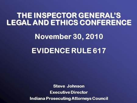 1 THE INSPECTOR GENERAL'S LEGAL AND ETHICS CONFERENCE November 30, 2010 EVIDENCE RULE 617 Steve Johnson Executive Director Indiana Prosecuting Attorneys.