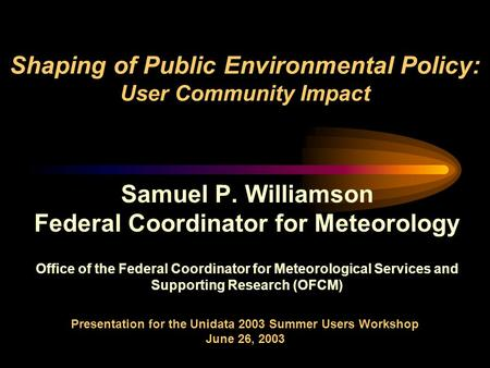 Shaping of Public Environmental Policy: User Community Impact Samuel P. Williamson Federal Coordinator for Meteorology Office of the Federal Coordinator.