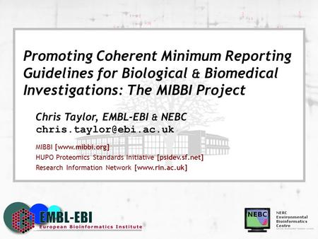 Promoting Coherent Minimum Reporting Guidelines for Biological & Biomedical Investigations: The MIBBI Project Chris Taylor, EMBL-EBI & NEBC