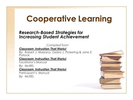Cooperative Learning Research-Based Strategies for Increasing Student Achievement Compiled from: Classroom Instruction That Works! By: Robert J. Marzano,