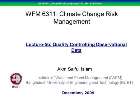 WFM 6311: Climate Risk Management © Dr. Akm Saiful Islam WFM 6311: Climate Change Risk Management Akm Saiful Islam Lecture-5b: Quality Controlling Observational.