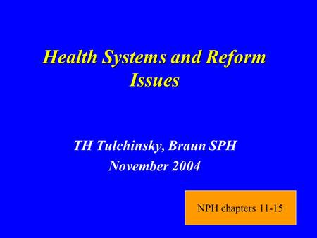 Health Systems and Reform Issues TH Tulchinsky, Braun SPH November 2004 NPH chapters 11-15.
