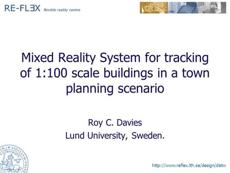 Mixed Reality System for tracking of 1:100 scale buildings in a town planning scenario Roy C. Davies Lund University,