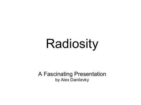Radiosity A Fascinating Presentation by Alex Danilevky.