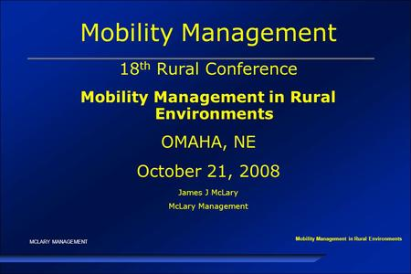 MCLARY MANAGEMENT Mobility Management 18 th Rural Conference Mobility Management in Rural Environments OMAHA, NE October 21, 2008 James J McLary McLary.
