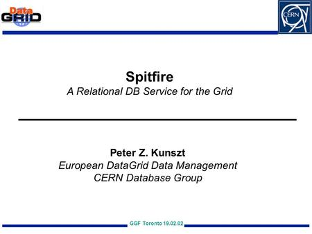 GGF Toronto 19.02.02 Spitfire A Relational DB Service for the Grid Peter Z. Kunszt European DataGrid Data Management CERN Database Group.