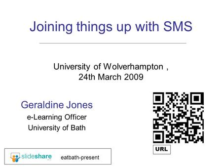 Joining things up with SMS University of Wolverhampton, 24th March 2009 Geraldine Jones e-Learning Officer University of Bath eatbath-present URL.