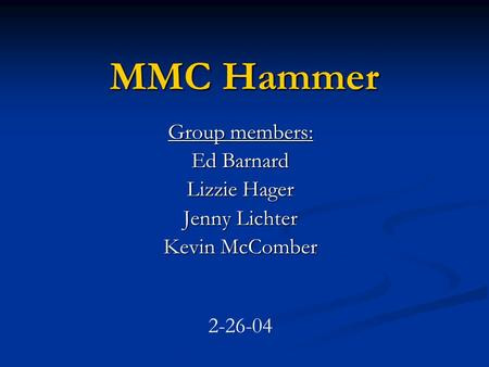 MMC Hammer Group members: Ed Barnard Lizzie Hager Jenny Lichter Kevin McComber 2-26-04.